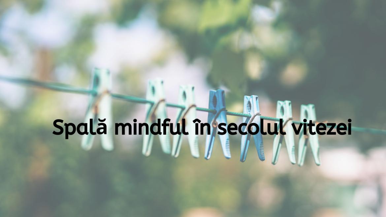 Mindfulness pentru spălarea și curățarea hainelor, în plin secol al vitezei